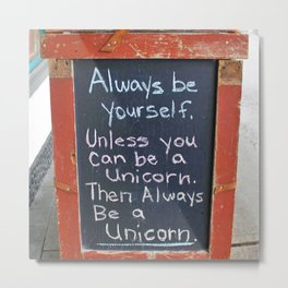 Always be yourself.  Unless you can be a unicorn! Metal Print