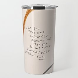 For All That Has Changed Around You, May Peace Be The River Running Wild Within You. Travel Mug