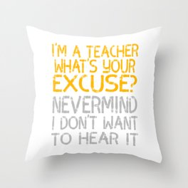"""""""I'm A Teacher What S Your Excuse Never Mind I Don't Want To Hear It"""" tee for naughty teachers!  Throw Pillow"""
