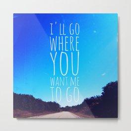 I'll Go Where You Want Me to Go Metal Print