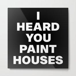 I Heard You Paint Houses Metal Print