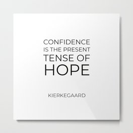 Kierkegaard Quotes - Confidence is the present tense of hope Metal Print