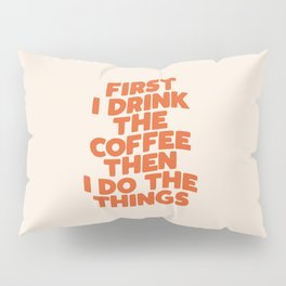 First I Drink The Coffee Then I Do The Things Pillow Sham