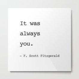 It was always you. - F. Scott Fitzgerald Metal Print