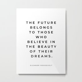 Eleanor Roosevelt Quote, The Future Belongs To Those Who Believe In The Beauty Of Their Dreams Metal Print
