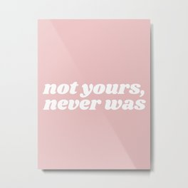 not yours, never was Metal Print