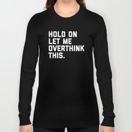 Hold On, Overthink This Funny Quote Long Sleeve T-shirt