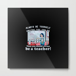 Always be yourself unless you can be a teacher Metal Print