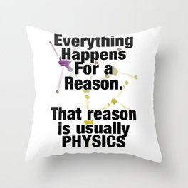 Everything Happens For a Reason.  That reason is usually PHYSICS Throw Pillow