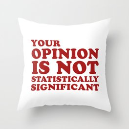 Your Opinion Is Not Statistically Significant Throw Pillow