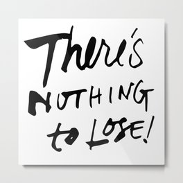There's Nothing To Lose Metal Print