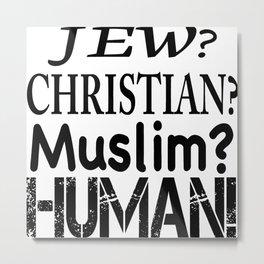 Jew-Christian-Muslim-Human! Metal Print