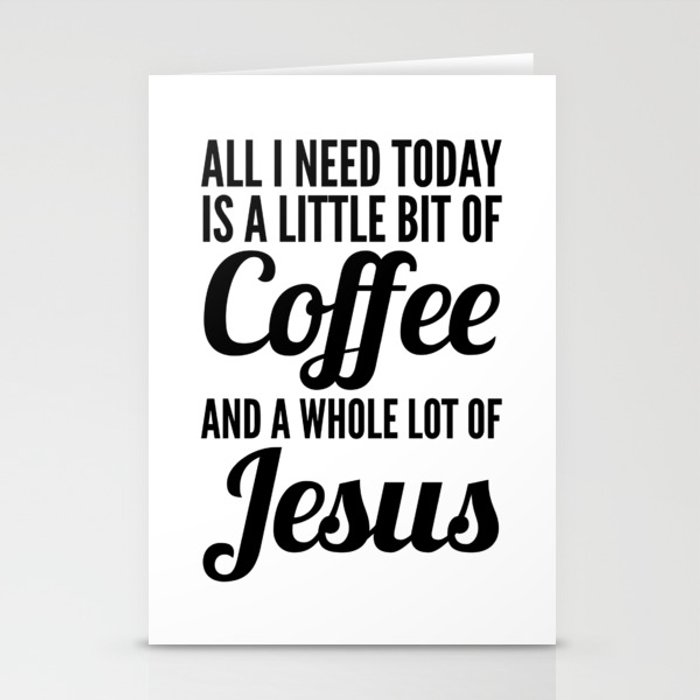All I Need Today Is a Little Bit of Coffee and a Whole Lot of Jesus Stationery Cards