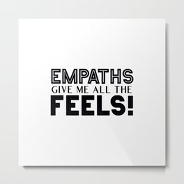Empaths Give Me All The Feels! Metal Print