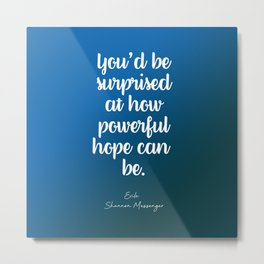 You'd be surprised at how powerful hope can be. Metal Print