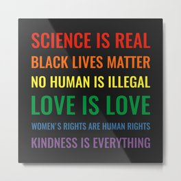 Science is real! Black lives matter! No human is illegal! Love is love! Metal Print