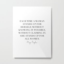 Each Time A Woman Stands Up for Herself … She Stands Up for All Women. -Maya Angelou Metal Print