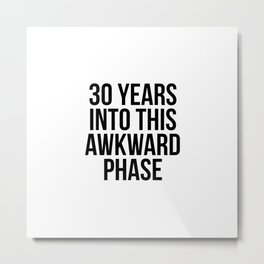 30 Years Into This Awkward Phase Metal Print