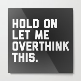 Hold On, Overthink This Funny Quote Metal Print