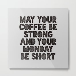 May Your Coffee Be Strong and Your Monday Be Short Metal Print