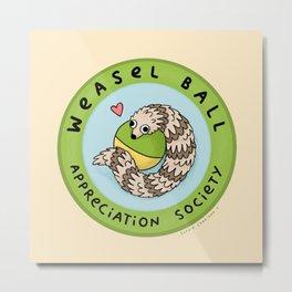 Weasel Ball Appreciation Society Metal Print