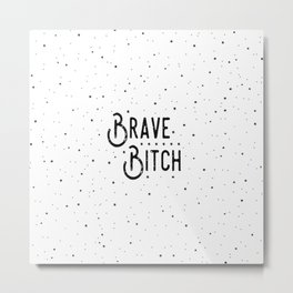 Brave B*tch - Say it like you really mean it.... Metal Print