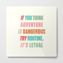 Paulo Coelho quote, if you think adventure is dangerous, try routine, it's lethal, wanderlust quotes Metal Print