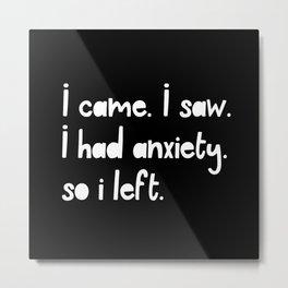 I Came. I Saw. I Had Anxiety. So I Left. Metal Print