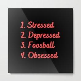 Stressed. Depressed. Foosball. Obsessed. Metal Print