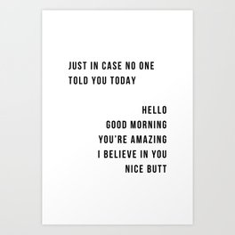 Just In Case No One Told You Today Hello Good Morning You're Amazing I Belive In You Nice Butt Minimal Art Print