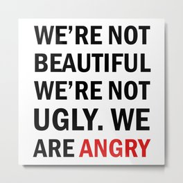 We're not beautiful, we're not ugly. We are angry! Metal Print