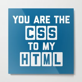 You Are The CSS To My HTML Funny Geek Quote Metal Print