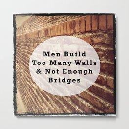 Quote of Men Build Too Many Walls & Not Enough Bridges Metal Print