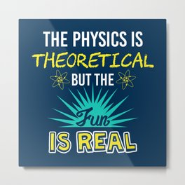 The Physics Is Theoretical But The Fun Is Real - Funny Physics Gift Metal Print