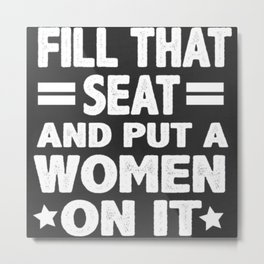 fill that seat and put a woman on it Metal Print