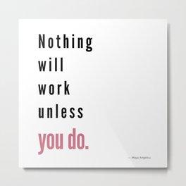 Nothing will work unless you do. Maya Angelou Metal Print