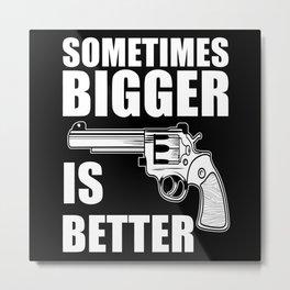 Sometimes Bigger Is Better Metal Print