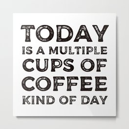 Today is a multiple cups of coffee kind of day Metal Print