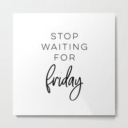 Stop Waiting For Friday Metal Print