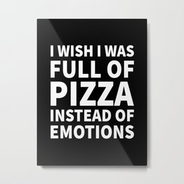 I Wish I Was Full of Pizza Instead of Emotions (Black & White) Metal Print