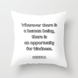 Wherever there is a human being, there is an opportunity for a kindness. — Seneca Throw Pillow