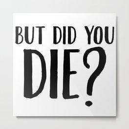 But Did You Die Metal Print