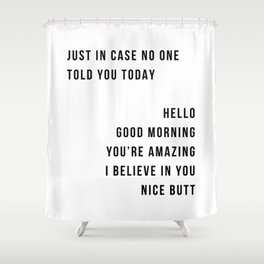 Just In Case No One Told You Today Hello Good Morning You're Amazing I Belive In You Nice Butt Minimal Shower Curtain