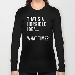That's A Horrible Idea Funny Quote Long Sleeve T-shirt
