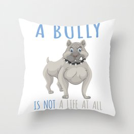 Life Without A Bully Is Not A Life At All Pit Bull  Throw Pillow