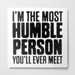 I'm The Most Humble Person Metal Print
