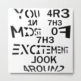 YOU ARE IN THE MIDST OF THE EXCITEMENT LOOK AROUND Metal Print
