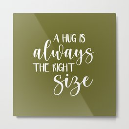 A Hug is Always the Right Size - Olive Green Metal Print
