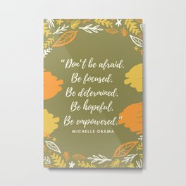 """Don't be afraid. Be focused. Be determined. Be hopeful. Be empowered."" Metal Print"