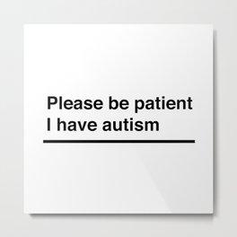 Please be patient I have autism - Autism awareness quote Metal Print